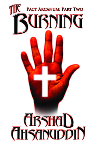The Burning (Pact Arcanum Integrated Serial Edition, #2)  by  Arshad Ahsanuddin
