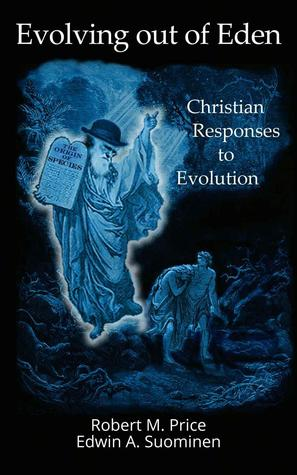Evolving out of Eden: Christian Responses to Evolution Robert M. Price