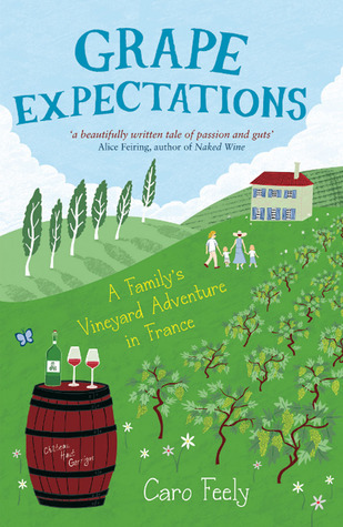 Grape Expectations: A Familys Vineyard Adventure in France Caro Feely