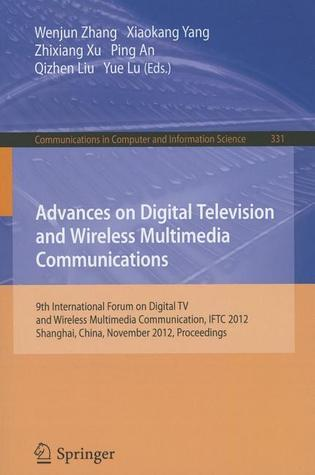 Advances on Digital Television and Wireless Multimedia Communications  by  Wenjun Zhang