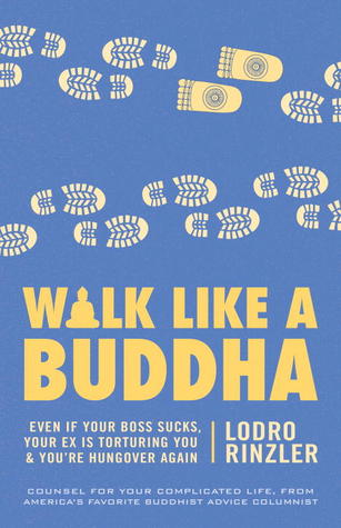 Walk Like a Buddha: Even if Your Boss Sucks, Your Ex Is Torturing You, and Youre Hungover Again  by  Lodro Rinzler