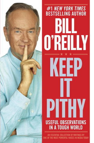 Keep It Pithy: Useful Observations in a Tough World  by  Bill OReilly