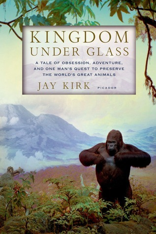 Kingdom Under Glass: A Tale of Obsession, Adventure, and One Mans Quest to Preserve the Worlds Great Animals  by  Jay Kirk