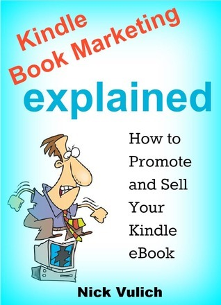 Kindle Book Marketing Explained: How to Promote and Sell your Kindle eBook Nick Vulich