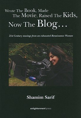 WROTE THE BOOK, MADE THE MOVIE, RAISED THE KIDS, NOW THE BLOG: 21st Century Musings from an Exhausted Renaissance Woman  by  Shamim Sarif