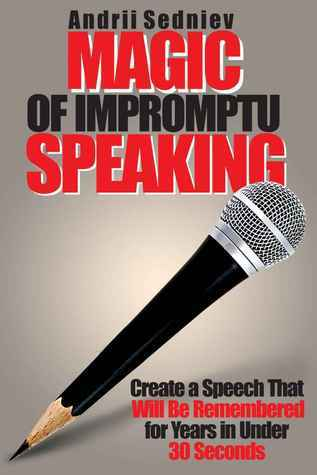 Magic of Impromptu Speaking: Create a Speech That Will Be Remembered for Years in Under 30 Seconds Andrii Sedniev