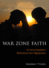 War Zone Faith: An Army Chaplains Reflections from Afghanistan George Tyger