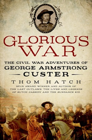 Glorious War: The Civil War Adventures of George Armstrong Custer  by  Thom Hatch