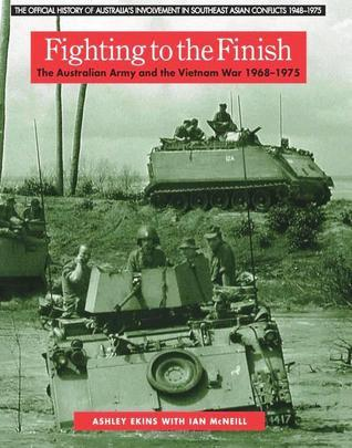 Fighting to the Finish: The Australian Army and the Vietnam War 1968-1975 Ashley Ekins