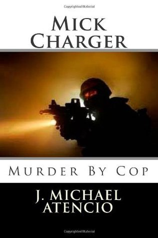 Mick Chargers Murder By Cop  by  J. Michael Atencio