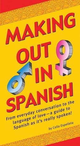 Making Out In Spanish: (Spanish Phrasebook)  by  Celia Espelleta