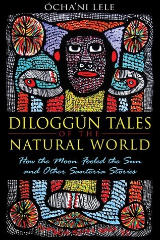 Diloggún Tales of the Natural World: How the Moon Fooled the Sun and Other Santería Stories Óchani Lele