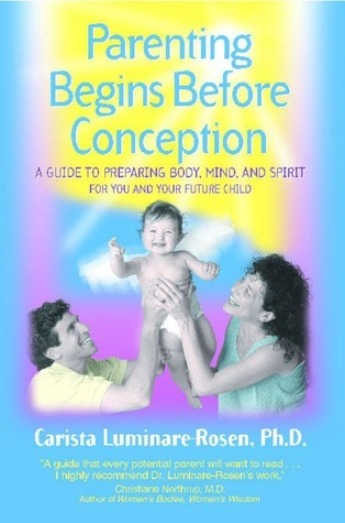 Parenting Begins Before Conception: A Guide to Preparing Body, Mind, and Spirit For You and Your Future Child  by  Carista Luminare-Rosen