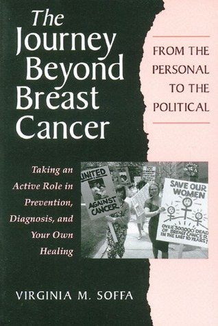 The Journey Beyond Breast Cancer: From the Personal to the Political--Taking an Active Role in Prevention, Diagnosis, and Your Own Healing Virginia M. Soffa