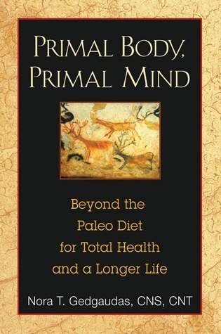 Primal Body, Primal Mind: Beyond the Paleo Diet for Total Health and a Longer Life  by  Nora T. Gedgaudas