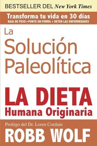 La Solucion Paleolitica: La Dieta Humana Originaria Robb Wolf