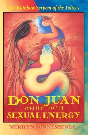 Don Juan and the Art of Sexual Energy: The Rainbow Serpent of the Toltecs  by  Merilyn Tunneshende