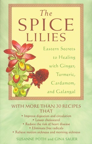 The Spice Lilies: Eastern Secrets to Healing with Ginger, Turmeric, Cardamom, and Galangal  by  Susanne Poth