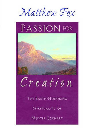 Passion for Creation: The Earth-Honoring Spirituality of Meister Eckhart Matthew Fox