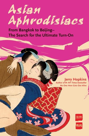 Asian Aphrodisiacs: From Bangkok to Beijing - the Search for the Ultimate Turn-on Jerry Hopkins
