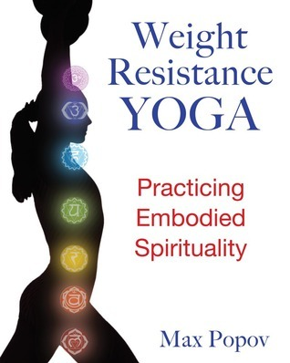Weight-Resistance Yoga: Practicing Embodied Spirituality  by  Max Popov