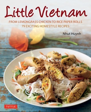 Little Vietnam: From Lemongrass Chicken to Rice Paper Rolls, 79 Exciting Homestyle Recipes Nhut Huynh