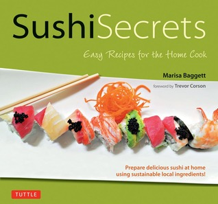 Sushi Secrets: Easy Recipes for the Home Cook. Prepare delicious sushi at home using sustainable local ingredients!  by  Marisa Baggett