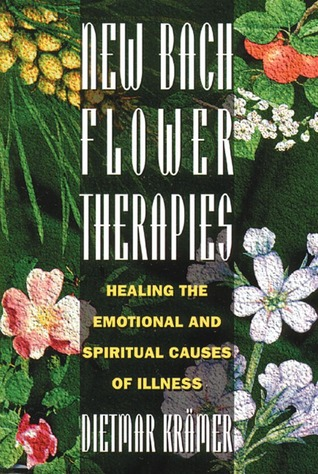 New Bach Flower Therapies: Healing the Emotional and Spiritual Causes of Illness  by  Dietmar Krämer