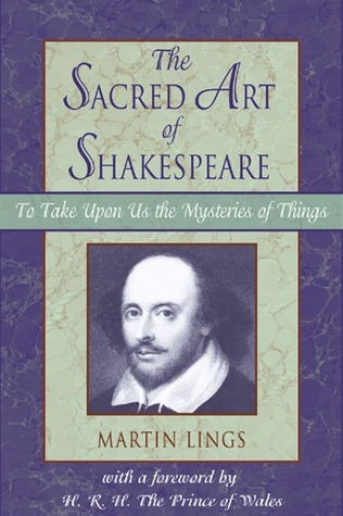 Sacred Art of Shakespeare: To Take Upon Us the Mystery of Things Martin Lings