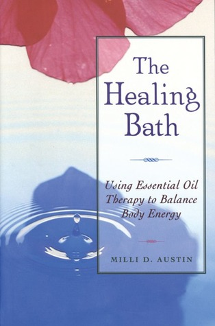 The Healing Bath: Using Essential Oil Therapy to Balance Body Energy Milli D. Austin