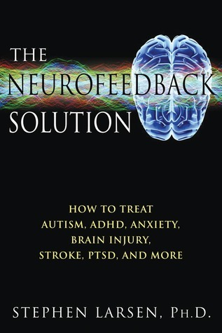 The Neurofeedback Solution: How to Treat Autism, ADHD, Anxiety, Brain Injury, Stroke, PTSD, and More Stephen Larsen