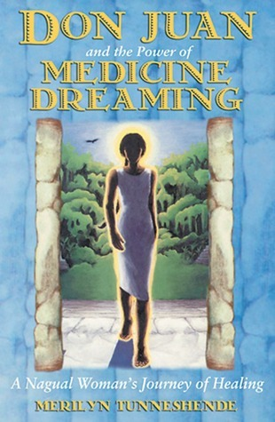 Don Juan and the Power of Medicine Dreaming: A Nagual Womans Journey of Healing  by  Merilyn Tunneshende
