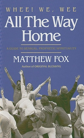 Whee! We, Wee All the Way Home: A Guide to Sensual Prophetic Spirituality  by  Matthew Fox