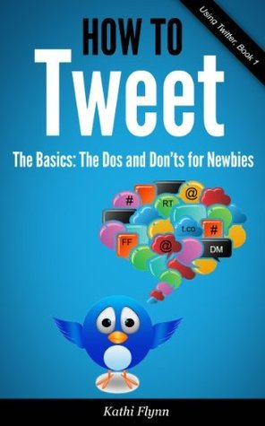 How To Tweet, The Basics: Dos and Donts for Newbies Kathi Flynn