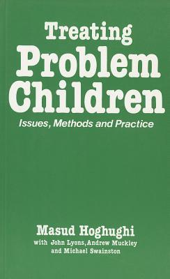 Treating Problem Children: Issues, Methods and Practice  by  Masud S. Hoghughi
