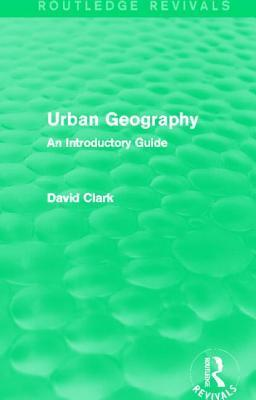 Urban Geography (Routledge Revivals): An Introductory Guide David Clark