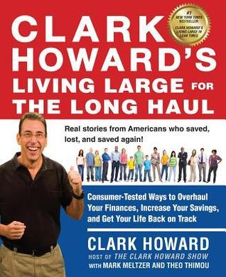 Clark Howards Living Large for the Long Haul: Consumer-Tested Ways to Overhaul Your Finances, Increase Your Savings, and Get Y our Life Back on Track  by  Clark Howard