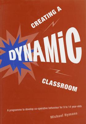 Creating a Dynamic Classroom: A Programme to Develop Co-Operative Behaviour for 9 to 14 Year Olds  by  Michael Hymans