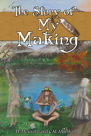 The Story of My Making (The tel of The Earth, #1)  by  TL McGrath