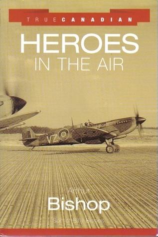 True Canadian Heroes in the Air Arthur Bishop