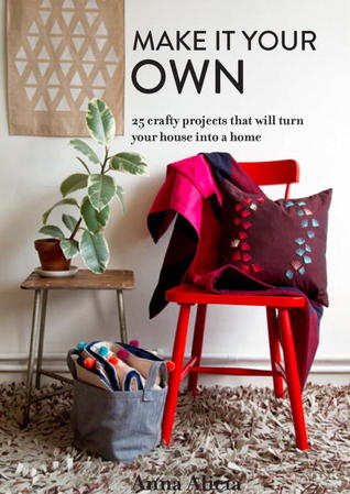 Make It Your Own: 25 Crafty Projects That Will Turn Your House into a Home  by  Anna Alicia