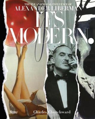 Its Modern.: The Eye and Visual Influence of Alexander Liberman Charles Churchward