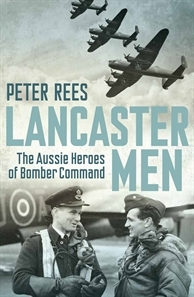 Lancaster Men: The Aussie Heroes of Bomber Command Peter Rees
