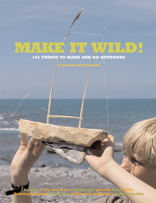 Make It Wild!: 101 Things to Make and Do Outdoors Fiona Danks