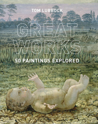 Great Works: 50 Paintings Explored Tom Lubbock