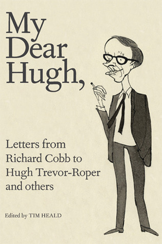 My Dear Hugh: Letters from Richard Cobb to Hugh Trevor-Roper and Others Tim Heald