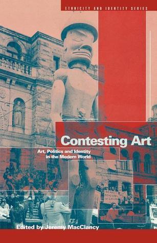 Contesting Art: Art, Politics and Identity in the Modern World Jeremy MacClancy