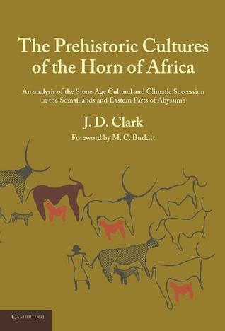 The Prehistoric Cultures of the Horn of Africa: An Analysis of the Stone Age Cultural and Climatic Succession in the Somalilands and Eastern Parts of Abyssinia  by  J.D. Clark