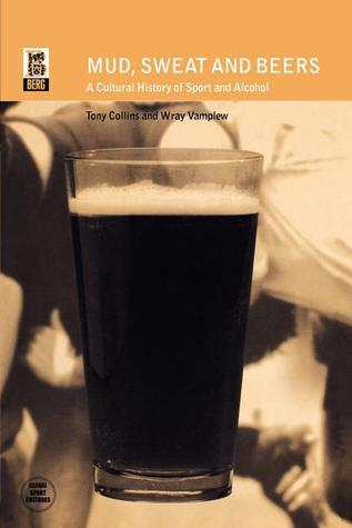Mud, Sweat and Beers: A Cultural History of Sport and Alcohol Tony Collins