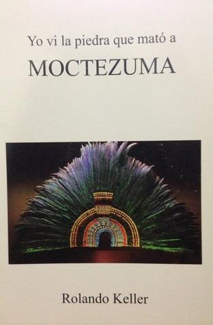 Yo vi la piedra que mató a Moctezuma Rolando Keller